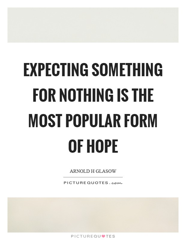 Expecting something for nothing is the most popular form of hope Picture Quote #1