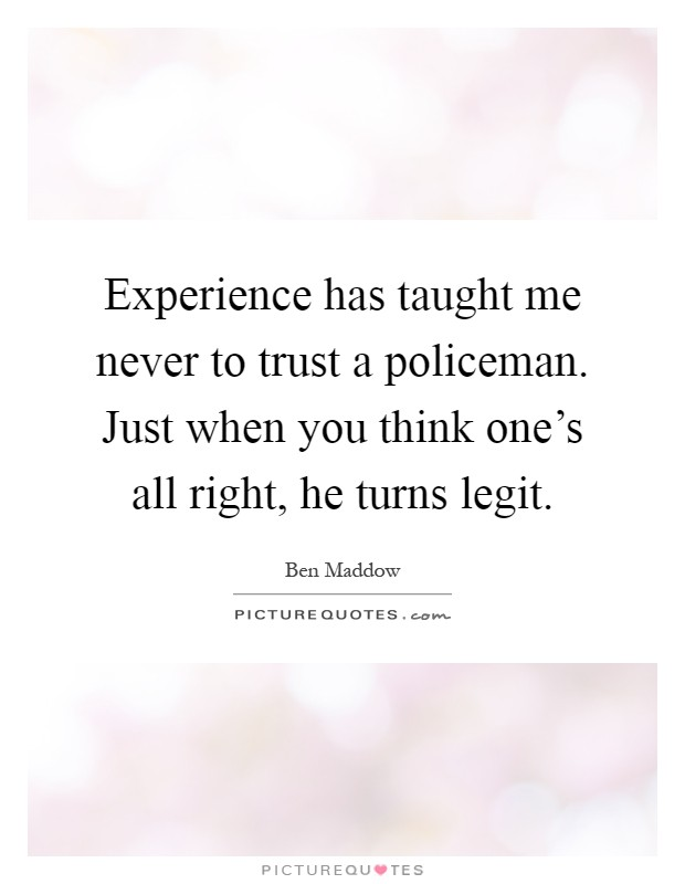 Experience has taught me never to trust a policeman. Just when you think one's all right, he turns legit Picture Quote #1