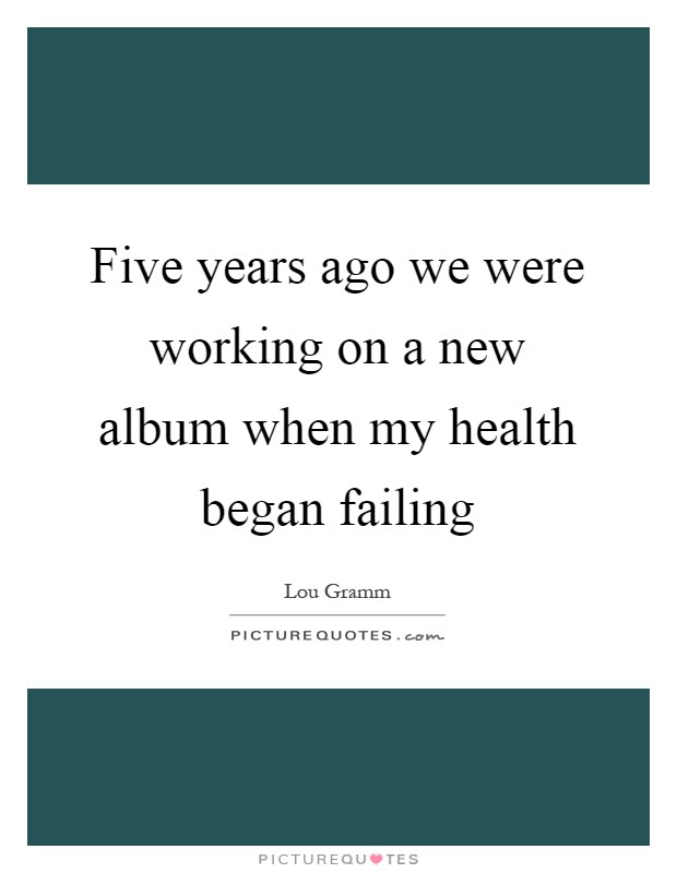 Five years ago we were working on a new album when my health began failing Picture Quote #1