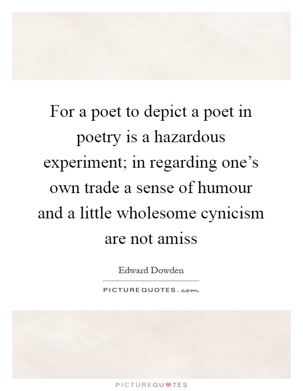 For a poet to depict a poet in poetry is a hazardous experiment; in regarding one's own trade a sense of humour and a little wholesome cynicism are not amiss Picture Quote #1