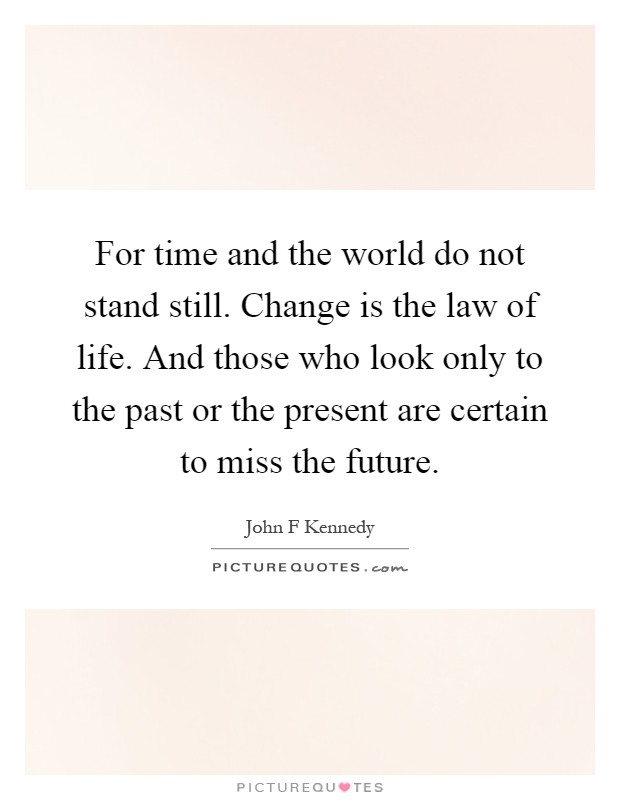 For time and the world do not stand still. Change is the law of life. And those who look only to the past or the present are certain to miss the future Picture Quote #1