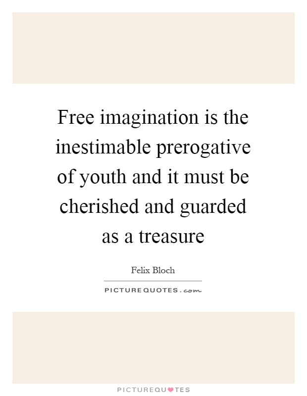 Free imagination is the inestimable prerogative of youth and it must be cherished and guarded as a treasure Picture Quote #1