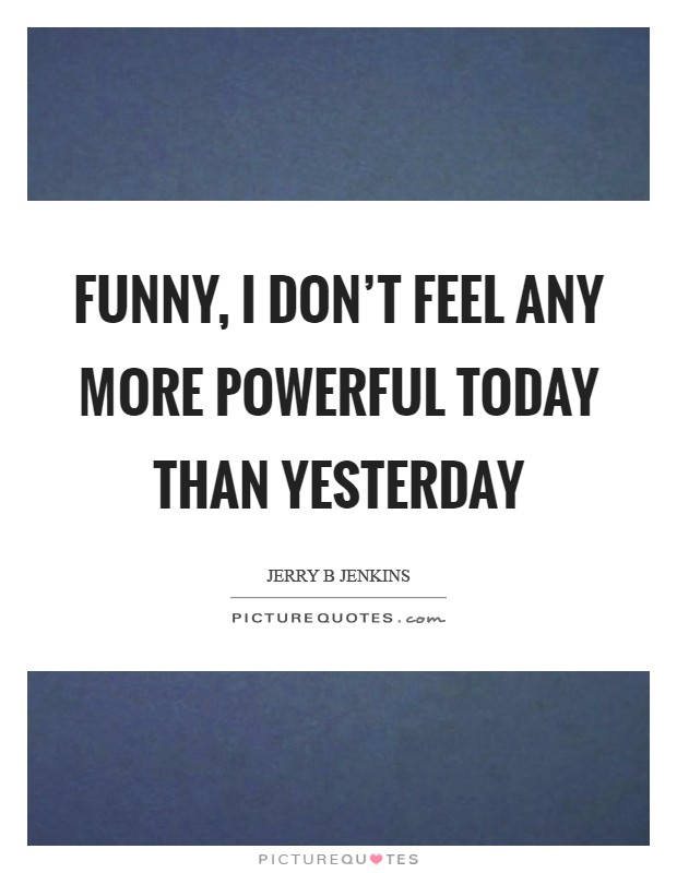 Funny, I don't feel any more powerful today than yesterday Picture Quote #1