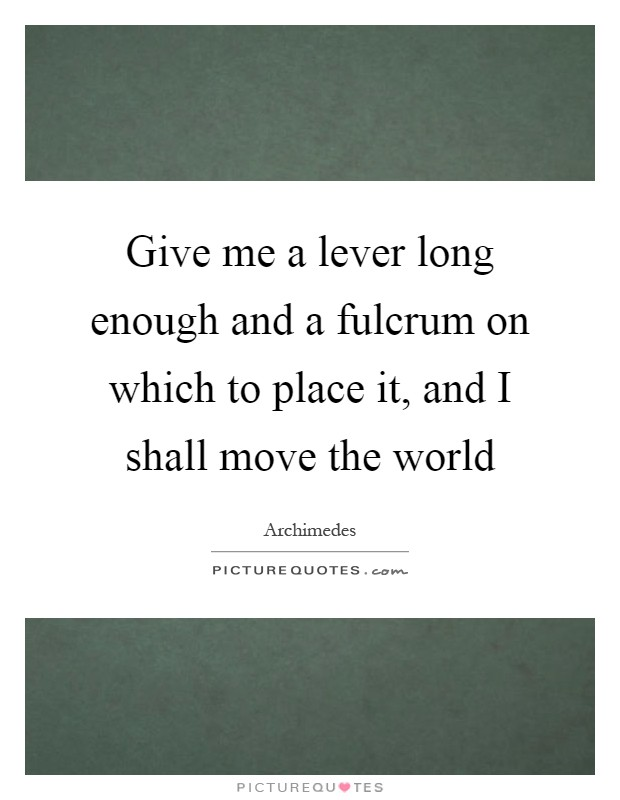 Give me a lever long enough and a fulcrum on which to place it, and I shall move the world Picture Quote #1