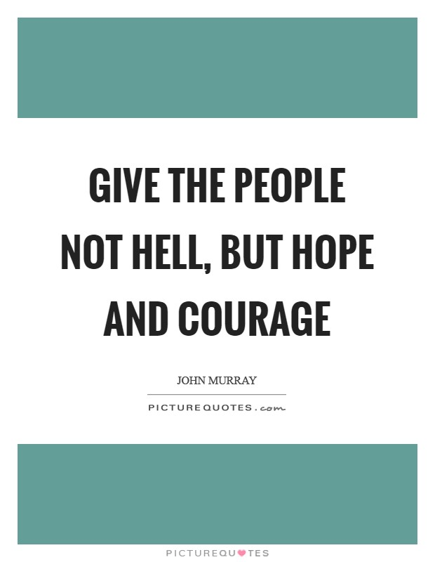 Give the people not hell, but hope and courage Picture Quote #1