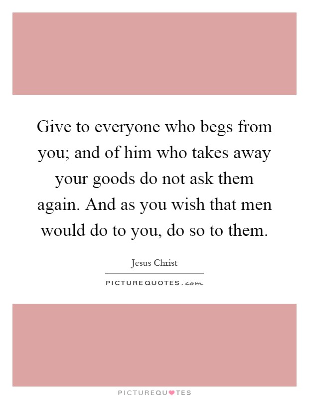 Give to everyone who begs from you; and of him who takes away your goods do not ask them again. And as you wish that men would do to you, do so to them Picture Quote #1