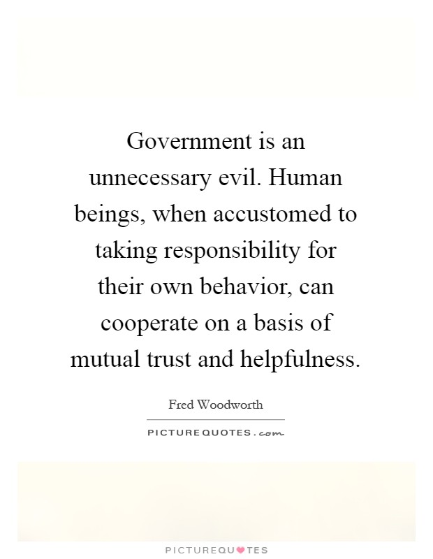 Government is an unnecessary evil. Human beings, when accustomed to taking responsibility for their own behavior, can cooperate on a basis of mutual trust and helpfulness Picture Quote #1