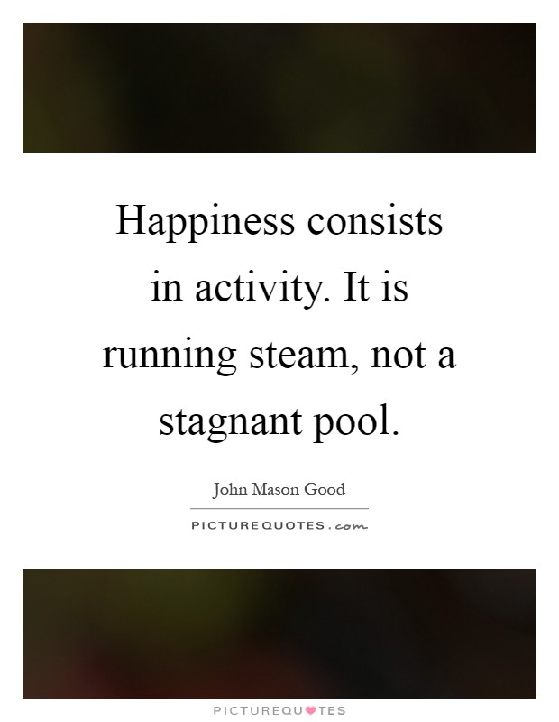 Happiness consists in activity. It is running steam, not a stagnant pool Picture Quote #1