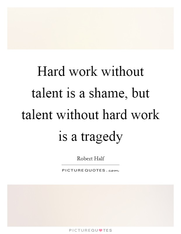 Hard work without talent is a shame, but talent without hard work is a tragedy Picture Quote #1