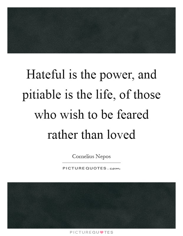 Hateful is the power, and pitiable is the life, of those who wish to be feared rather than loved Picture Quote #1