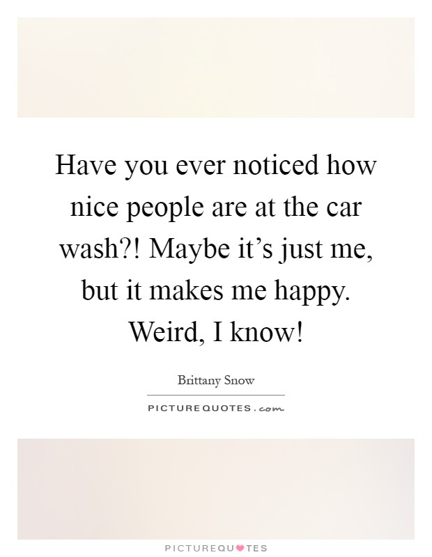 Have you ever noticed how nice people are at the car wash?! Maybe it's just me, but it makes me happy. Weird, I know! Picture Quote #1