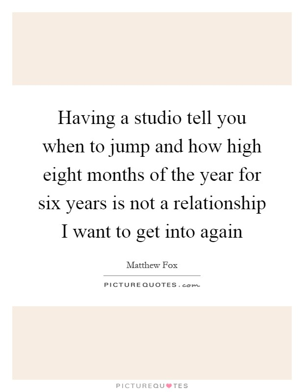 Having a studio tell you when to jump and how high eight months of the year for six years is not a relationship I want to get into again Picture Quote #1