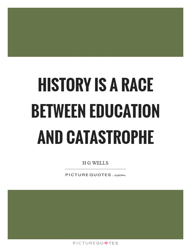 History is a race between education and catastrophe Picture Quote #1