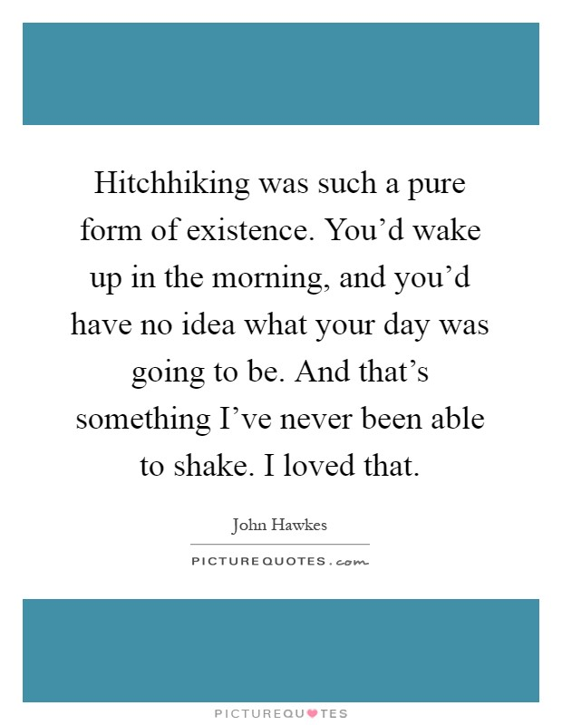 Hitchhiking was such a pure form of existence. You'd wake up in the morning, and you'd have no idea what your day was going to be. And that's something I've never been able to shake. I loved that Picture Quote #1