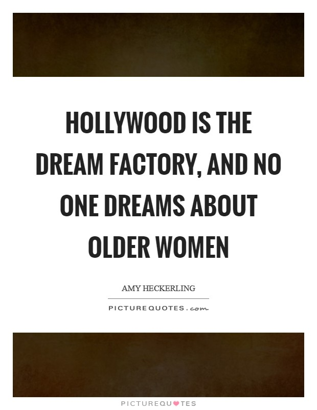 Hollywood is the dream factory, and no one dreams about older women Picture Quote #1