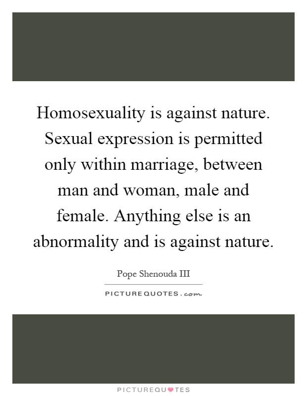 Homosexuality is against nature. Sexual expression is permitted only within marriage, between man and woman, male and female. Anything else is an abnormality and is against nature Picture Quote #1