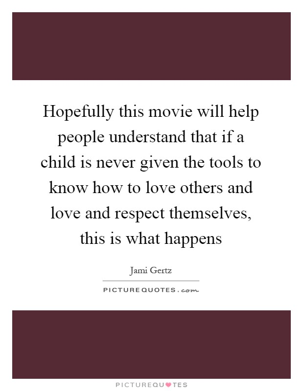 Hopefully this movie will help people understand that if a child is never given the tools to know how to love others and love and respect themselves, this is what happens Picture Quote #1