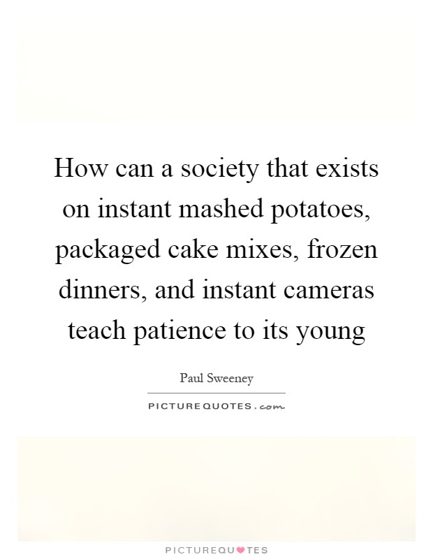 How can a society that exists on instant mashed potatoes, packaged cake mixes, frozen dinners, and instant cameras teach patience to its young Picture Quote #1