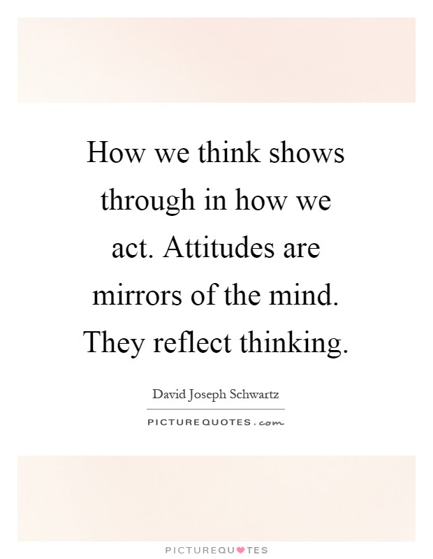 How we think shows through in how we act. Attitudes are mirrors of the mind. They reflect thinking Picture Quote #1