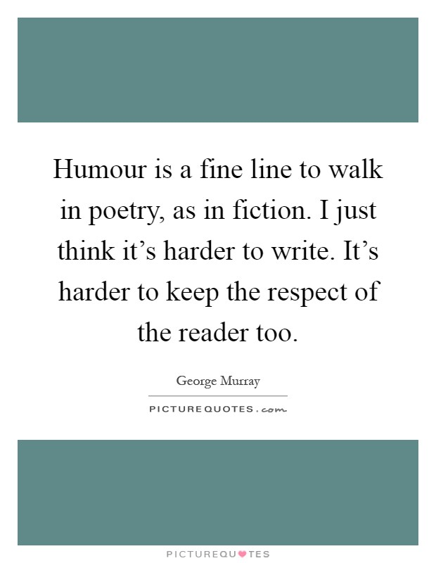 Humour is a fine line to walk in poetry, as in fiction. I just think it's harder to write. It's harder to keep the respect of the reader too Picture Quote #1