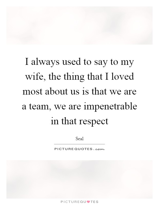 I always used to say to my wife, the thing that I loved most about us is that we are a team, we are impenetrable in that respect Picture Quote #1