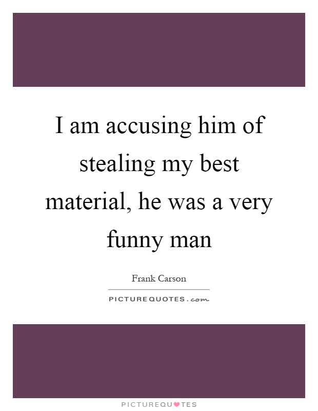 I am accusing him of stealing my best material, he was a very funny man Picture Quote #1