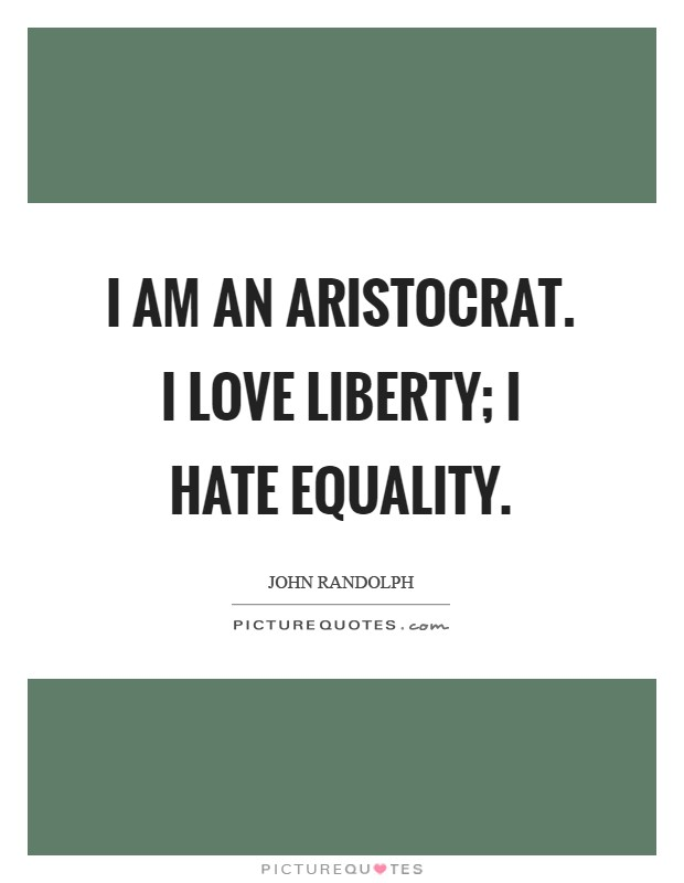 I am an aristocrat. I love liberty; I hate equality Picture Quote #1