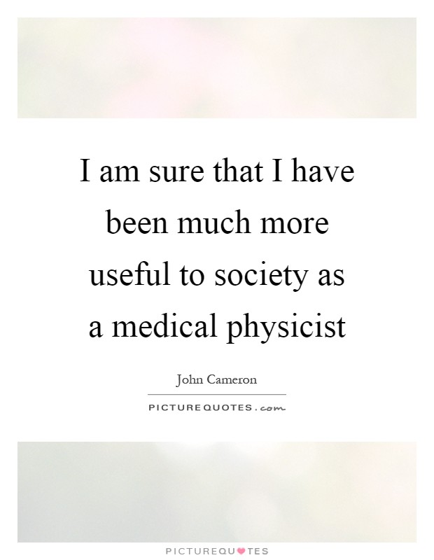 I am sure that I have been much more useful to society as a medical physicist Picture Quote #1