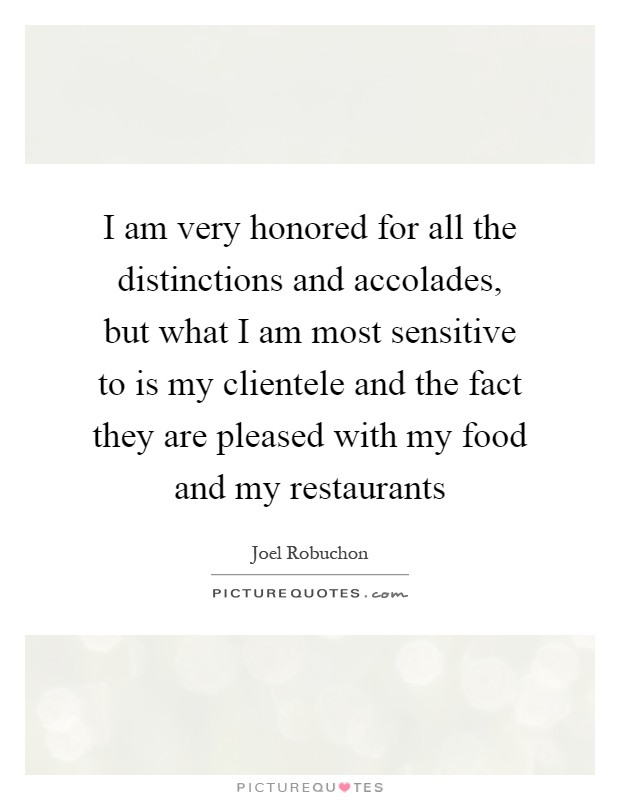 I am very honored for all the distinctions and accolades, but what I am most sensitive to is my clientele and the fact they are pleased with my food and my restaurants Picture Quote #1