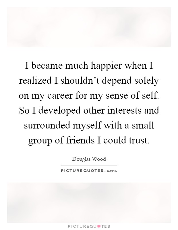 I became much happier when I realized I shouldn't depend solely on my career for my sense of self. So I developed other interests and surrounded myself with a small group of friends I could trust Picture Quote #1