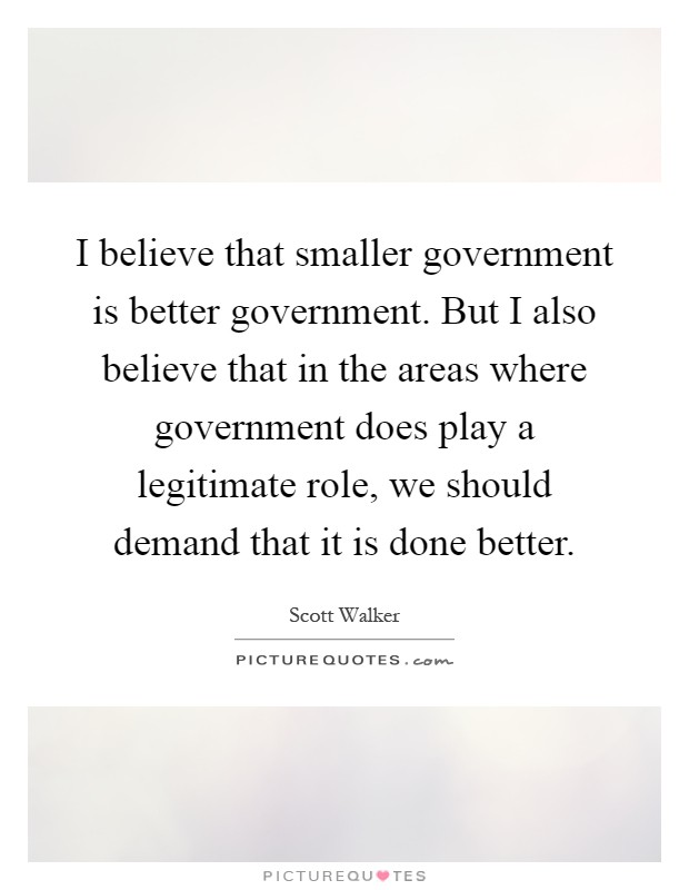 I believe that smaller government is better government. But I also believe that in the areas where government does play a legitimate role, we should demand that it is done better Picture Quote #1