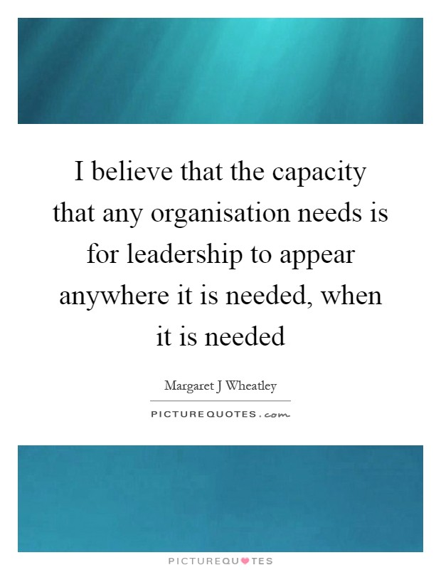 I believe that the capacity that any organisation needs is for leadership to appear anywhere it is needed, when it is needed Picture Quote #1