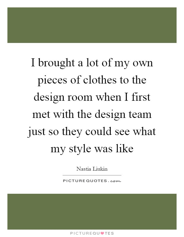 I brought a lot of my own pieces of clothes to the design room when I first met with the design team just so they could see what my style was like Picture Quote #1