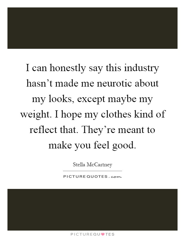 I can honestly say this industry hasn't made me neurotic about my looks, except maybe my weight. I hope my clothes kind of reflect that. They're meant to make you feel good Picture Quote #1