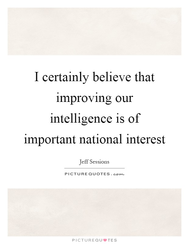 I certainly believe that improving our intelligence is of important national interest Picture Quote #1