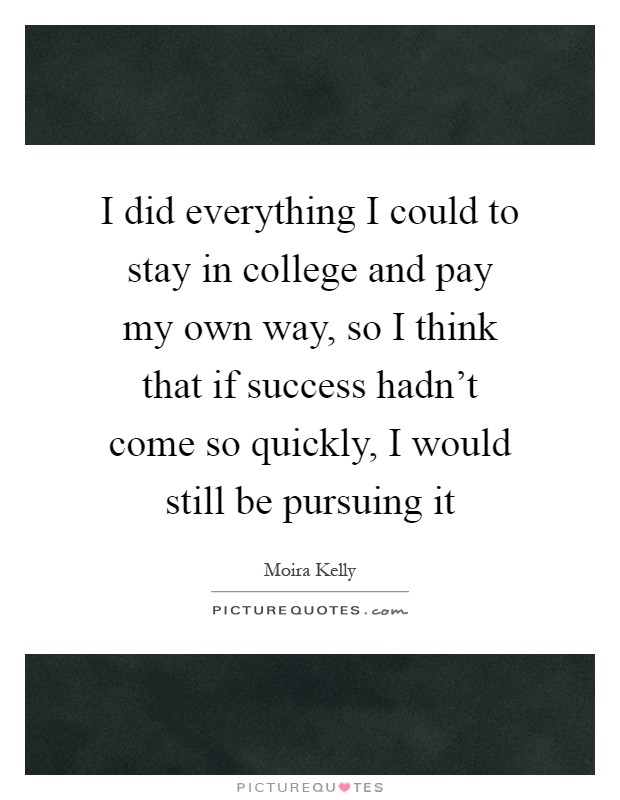 I did everything I could to stay in college and pay my own way, so I think that if success hadn't come so quickly, I would still be pursuing it Picture Quote #1