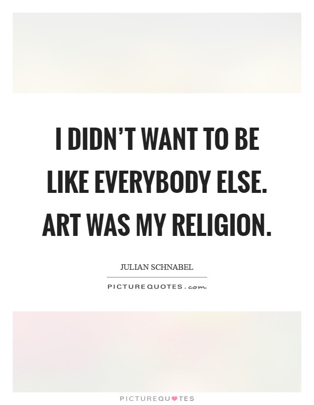I didn't want to be like everybody else. Art was my religion Picture Quote #1