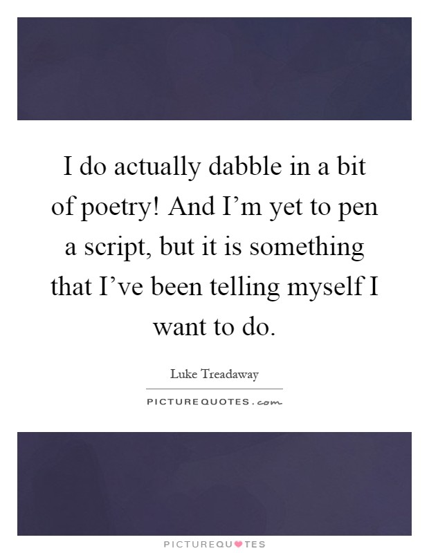 I do actually dabble in a bit of poetry! And I'm yet to pen a script, but it is something that I've been telling myself I want to do Picture Quote #1