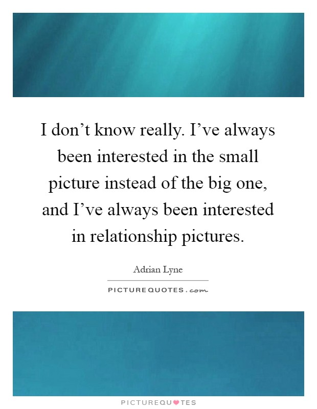 I don't know really. I've always been interested in the small picture instead of the big one, and I've always been interested in relationship pictures Picture Quote #1