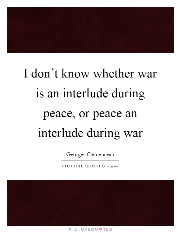 I don't know whether war is an interlude during peace, or peace an interlude during war Picture Quote #1