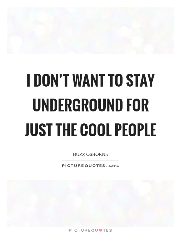 I don't want to stay underground for just the cool people Picture Quote #1