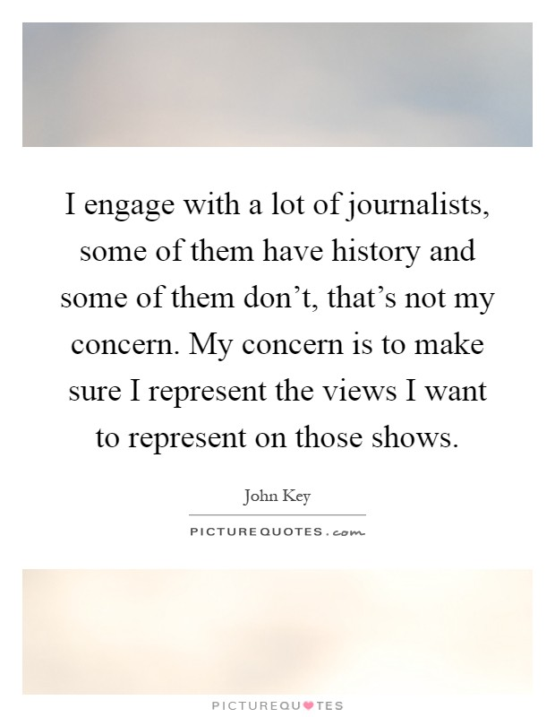 I engage with a lot of journalists, some of them have history and some of them don't, that's not my concern. My concern is to make sure I represent the views I want to represent on those shows Picture Quote #1
