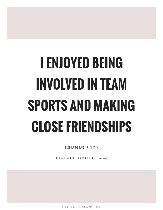 I Enjoyed Being Involved In Team Sports And Making Close Friendships Picture Quote 1