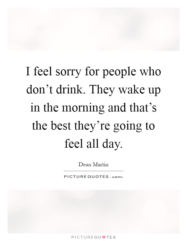 I feel sorry for people who don't drink. They wake up in the morning and that's the best they're going to feel all day Picture Quote #1