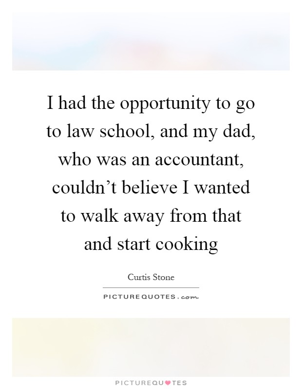 I had the opportunity to go to law school, and my dad, who was an accountant, couldn't believe I wanted to walk away from that and start cooking Picture Quote #1