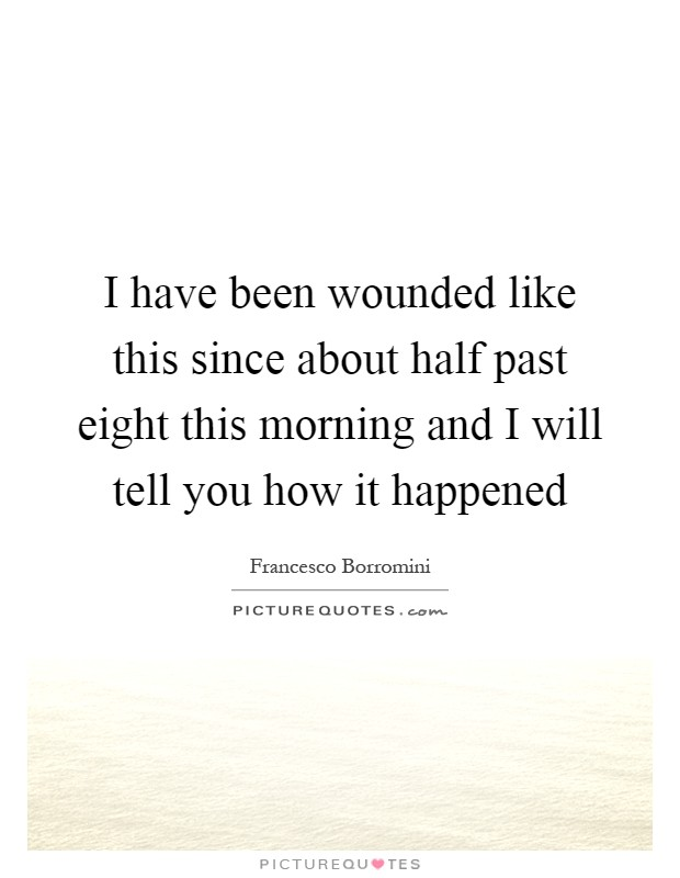 I have been wounded like this since about half past eight this morning and I will tell you how it happened Picture Quote #1