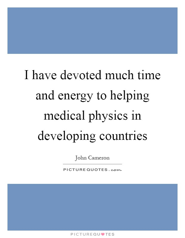 I have devoted much time and energy to helping medical physics in developing countries Picture Quote #1