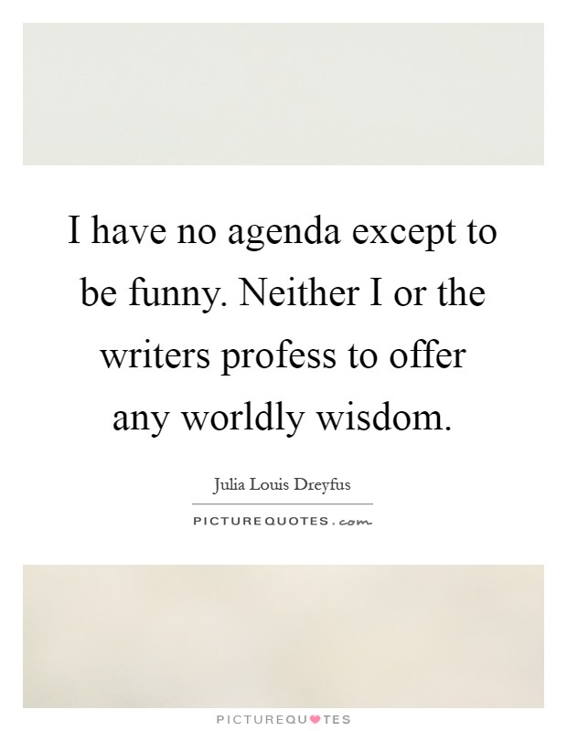 I have no agenda except to be funny. Neither I or the writers profess to offer any worldly wisdom Picture Quote #1