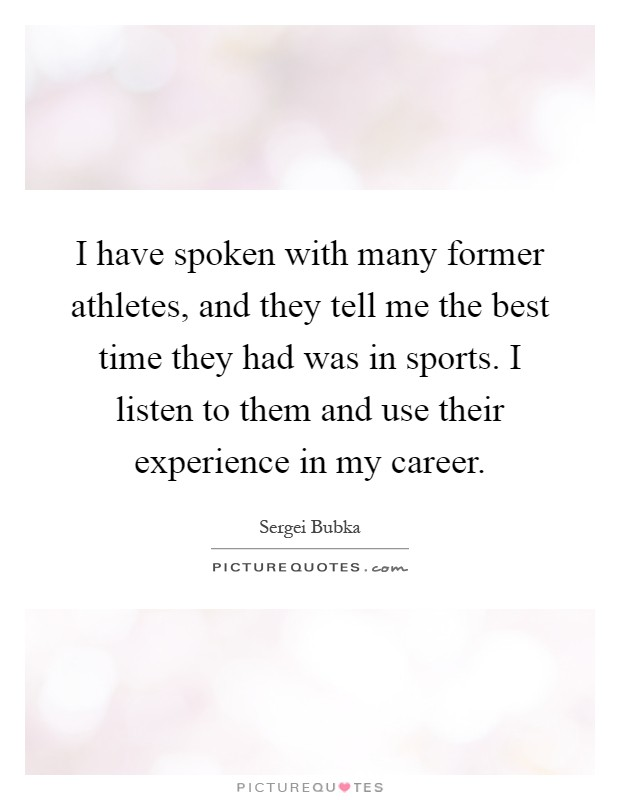 I have spoken with many former athletes, and they tell me the best time they had was in sports. I listen to them and use their experience in my career Picture Quote #1