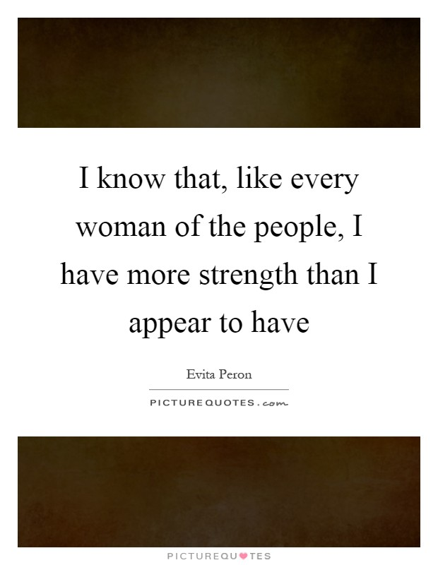 I know that, like every woman of the people, I have more strength than I appear to have Picture Quote #1
